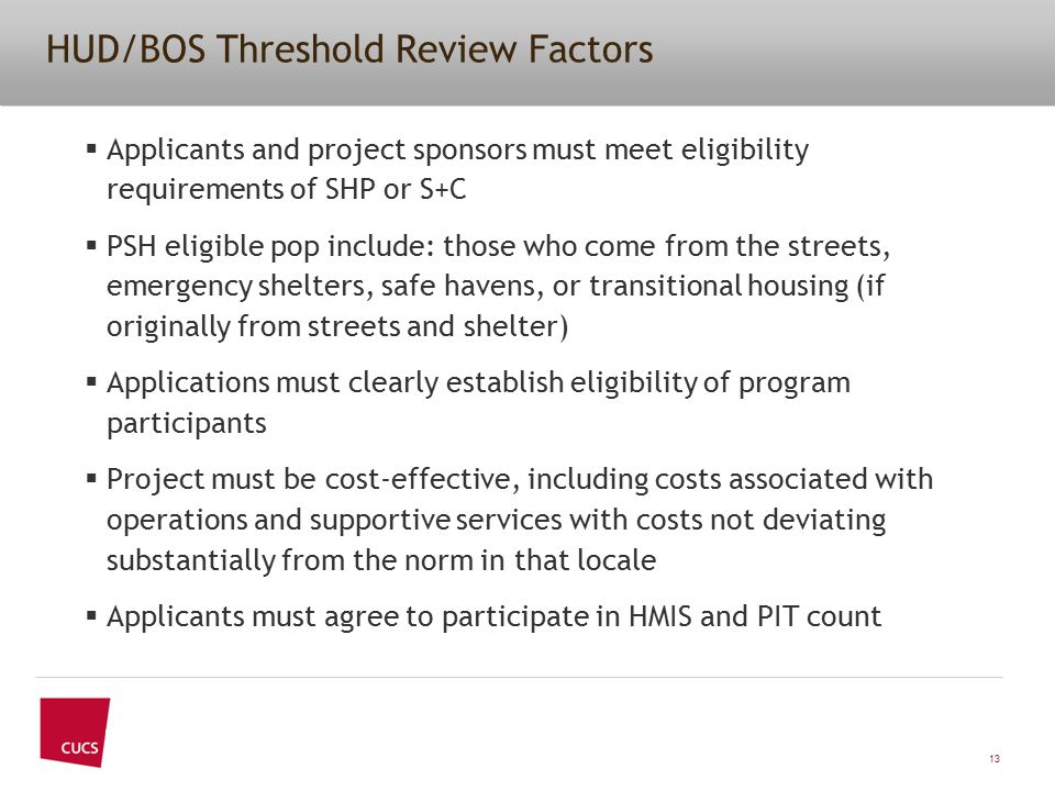 HUD/BOS Threshold Review Factors  Applicants and project sponsors must meet eligibility requirements of SHP or S+C  PSH eligible pop include: those who come from the streets, emergency shelters, safe havens, or transitional housing (if originally from streets and shelter)  Applications must clearly establish eligibility of program participants  Project must be cost-effective, including costs associated with operations and supportive services with costs not deviating substantially from the norm in that locale  Applicants must agree to participate in HMIS and PIT count 13