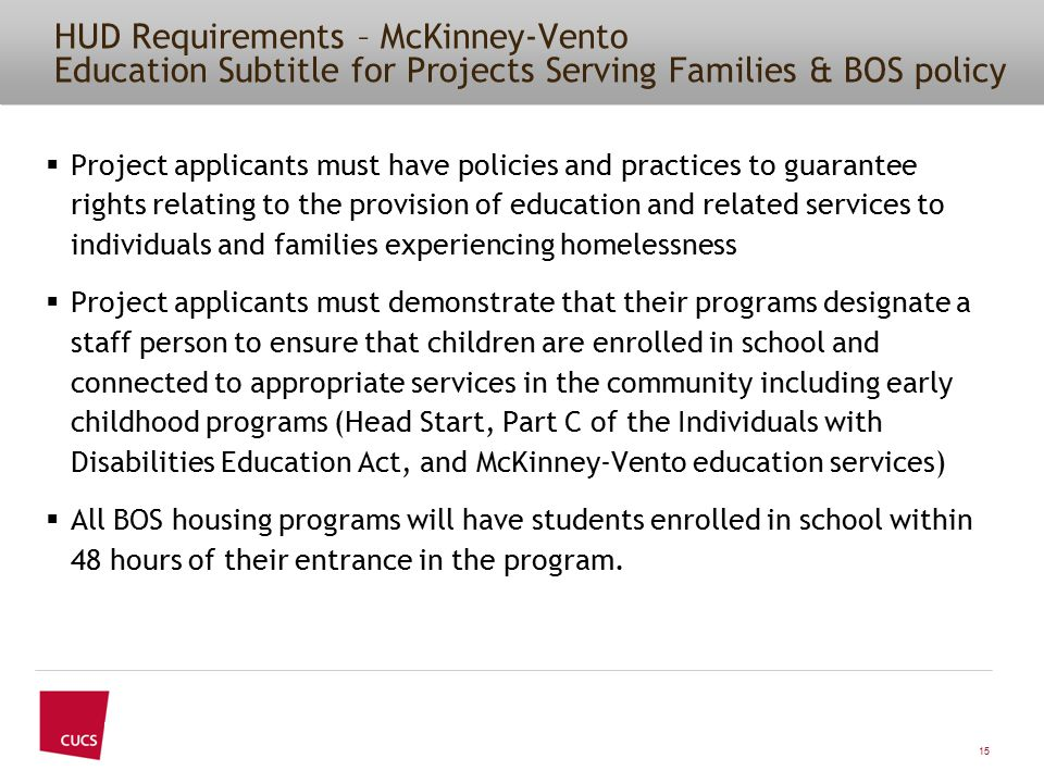 HUD Requirements – McKinney-Vento Education Subtitle for Projects Serving Families & BOS policy  Project applicants must have policies and practices to guarantee rights relating to the provision of education and related services to individuals and families experiencing homelessness  Project applicants must demonstrate that their programs designate a staff person to ensure that children are enrolled in school and connected to appropriate services in the community including early childhood programs (Head Start, Part C of the Individuals with Disabilities Education Act, and McKinney-Vento education services)  All BOS housing programs will have students enrolled in school within 48 hours of their entrance in the program.
