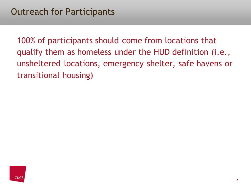 Outreach for Participants 100% of participants should come from locations that qualify them as homeless under the HUD definition (i.e., unsheltered lo