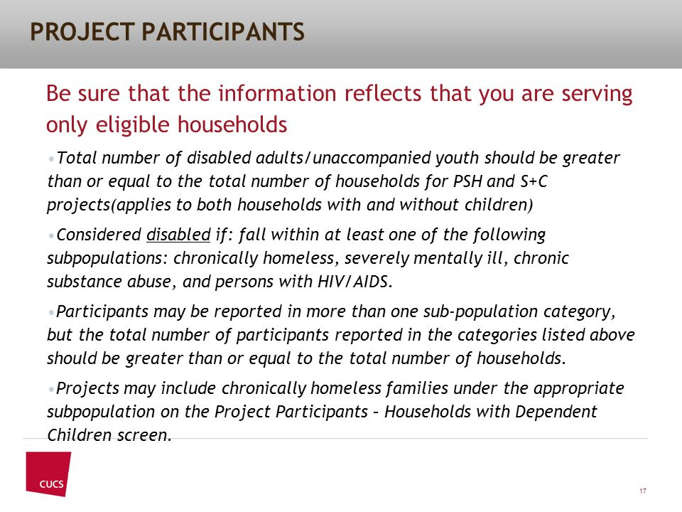 PROJECT PARTICIPANTS Be sure that the information reflects that you are serving only eligible households Total number of disabled adults/unaccompanied youth should be greater than or equal to the total number of households for PSH and S+C projects(applies to both households with and without children) Considered disabled if: fall within at least one of the following subpopulations: chronically homeless, severely mentally ill, chronic substance abuse, and persons with HIV/AIDS.