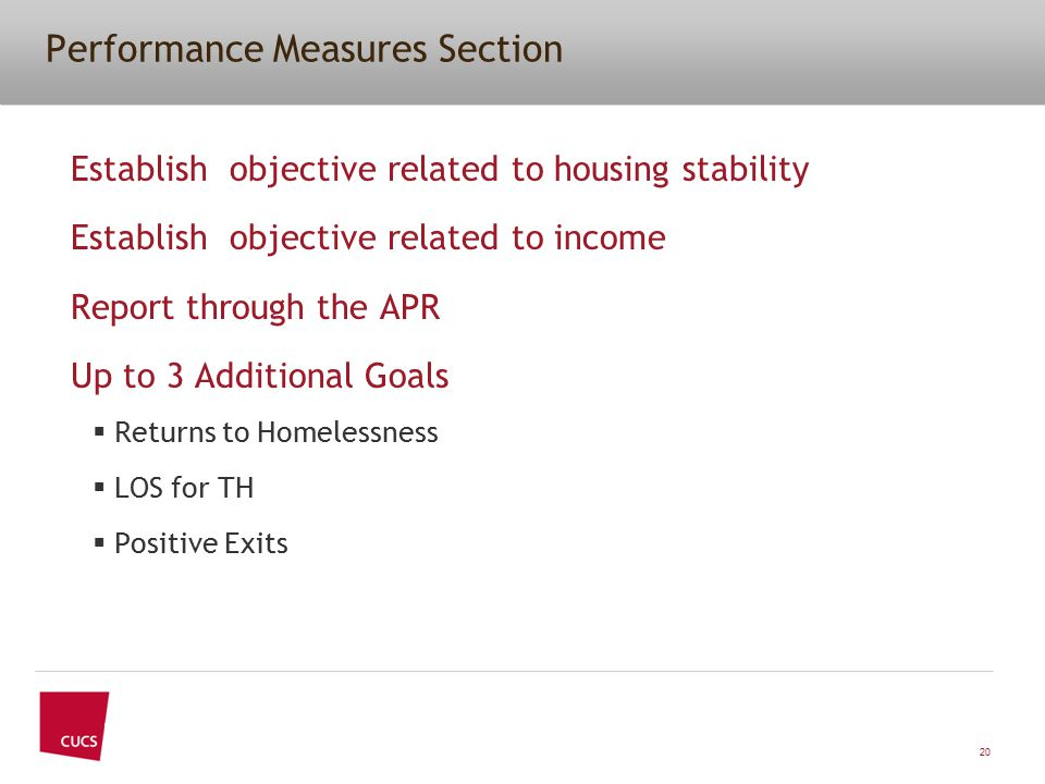 Performance Measures Section Establish objective related to housing stability Establish objective related to income Report through the APR Up to 3 Additional Goals  Returns to Homelessness  LOS for TH  Positive Exits 20