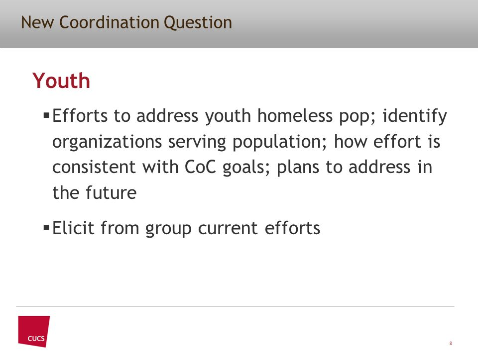 New Coordination Question Youth  Efforts to address youth homeless pop; identify organizations serving population; how effort is consistent with CoC goals; plans to address in the future  Elicit from group current efforts 8