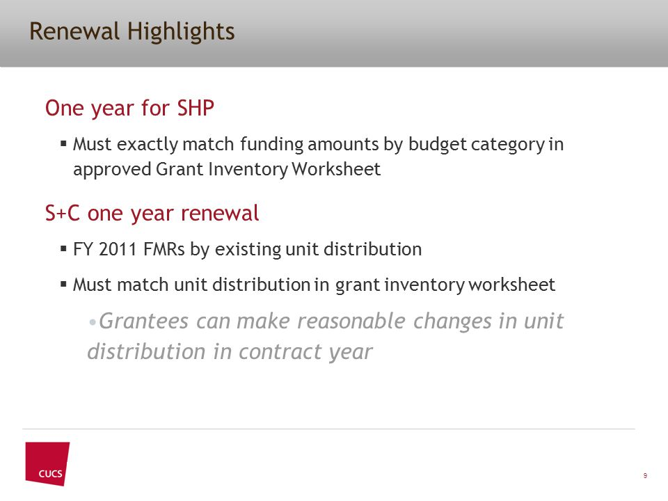 One year for SHP  Must exactly match funding amounts by budget category in approved Grant Inventory Worksheet S+C one year renewal  FY 2011 FMRs by existing unit distribution  Must match unit distribution in grant inventory worksheet Grantees can make reasonable changes in unit distribution in contract year 9 Renewal Highlights