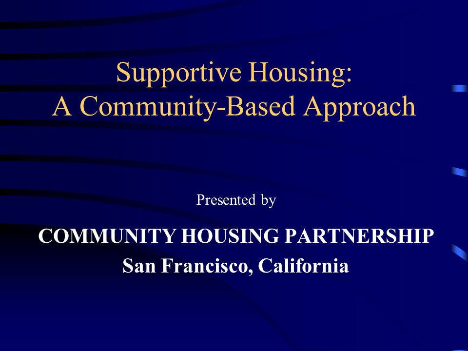 Supportive Housing: A Community-Based Approach Presented by COMMUNITY HOUSING PARTNERSHIP San Francisco, California