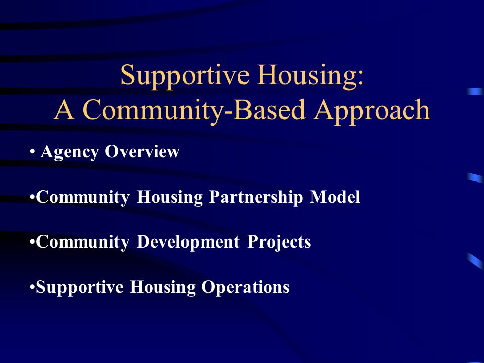 Supportive Housing: A Community-Based Approach Agency Overview Community Housing Partnership Model Community Development Projects Supportive Housing O