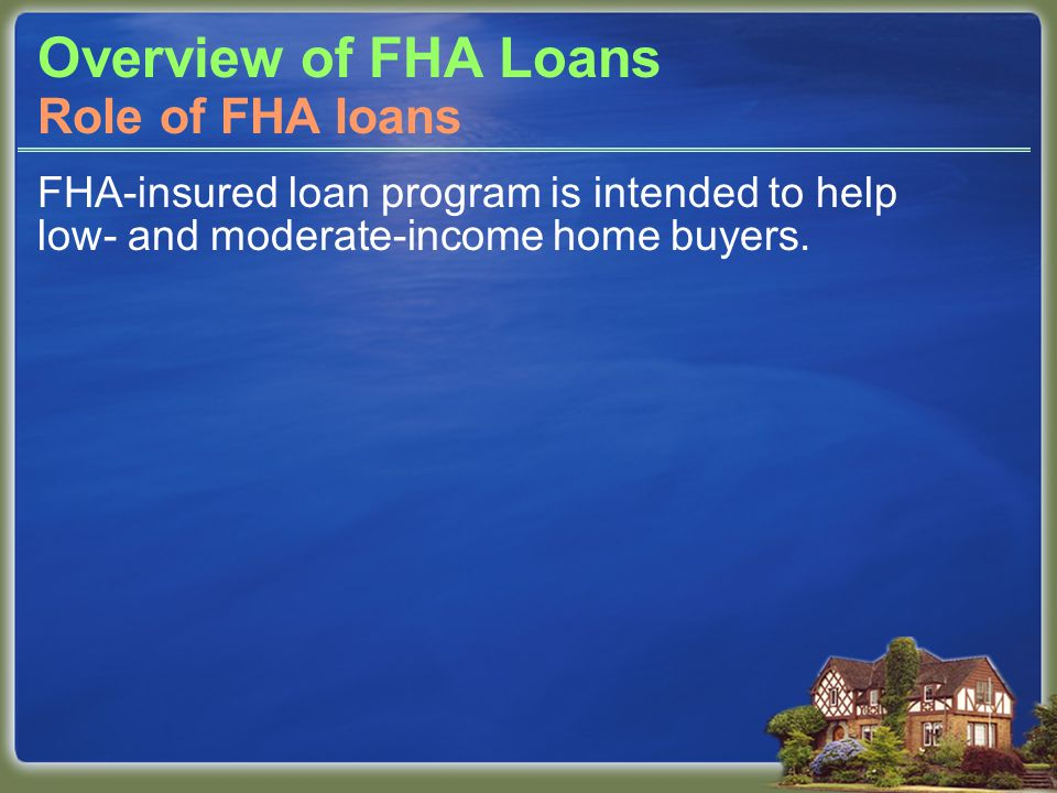 Overview of FHA Loans FHA-insured loan program is intended to help low- and moderate-income home buyers. Role of FHA loans