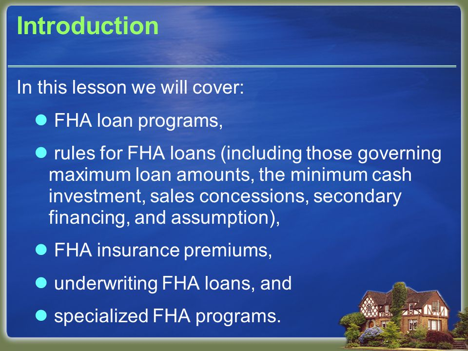 Introduction In this lesson we will cover: FHA loan programs, rules for FHA loans (including those governing maximum loan amounts, the minimum cash in