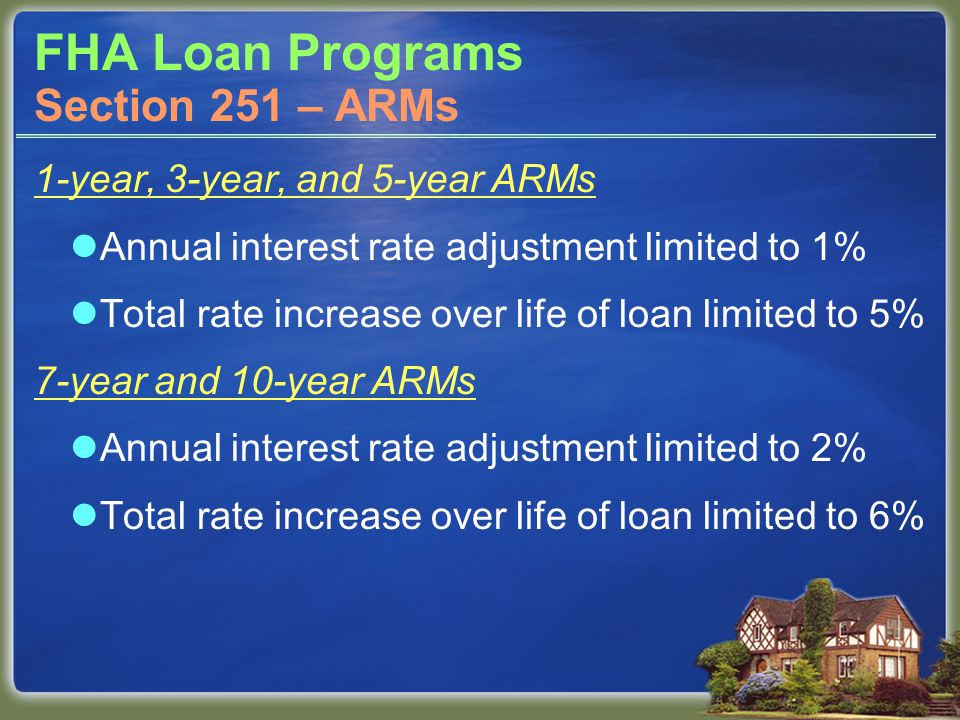 FHA Loan Programs 1-year, 3-year, and 5-year ARMs Annual interest rate adjustment limited to 1% Total rate increase over life of loan limited to 5% 7-