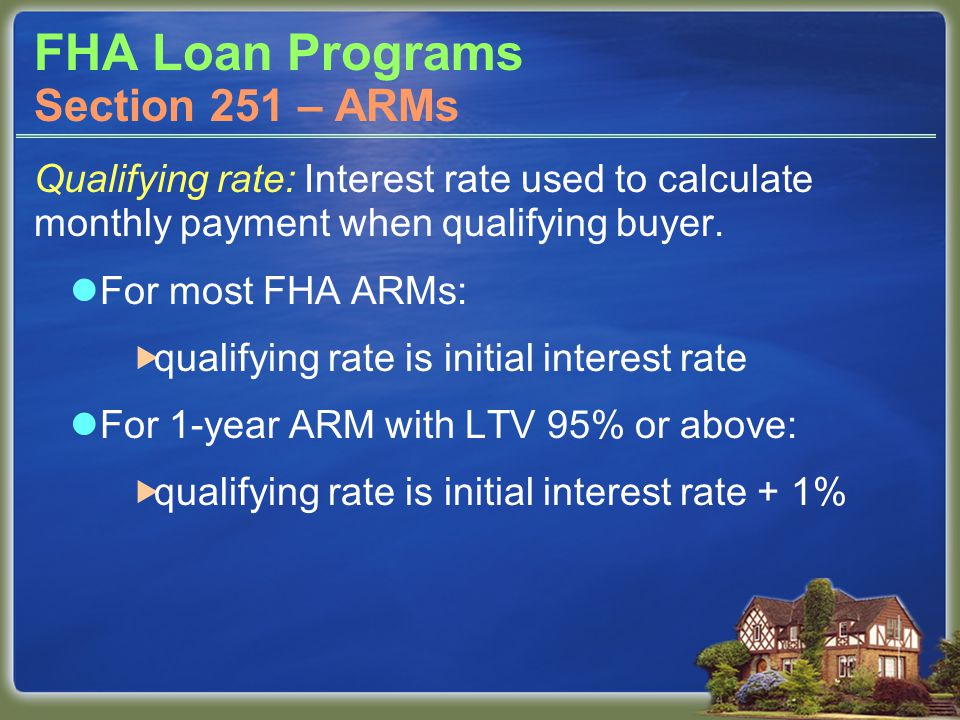 FHA Loan Programs Qualifying rate: Interest rate used to calculate monthly payment when qualifying buyer. For most FHA ARMs:  qualifying rate is init