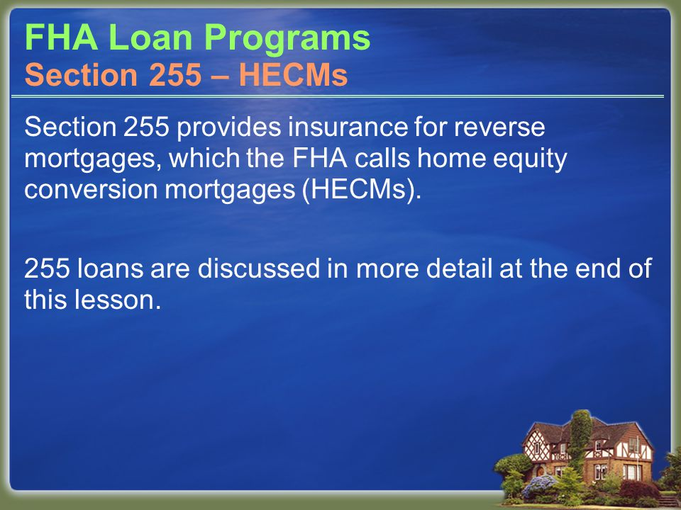 FHA Loan Programs Section 255 provides insurance for reverse mortgages, which the FHA calls home equity conversion mortgages (HECMs). 255 loans are di