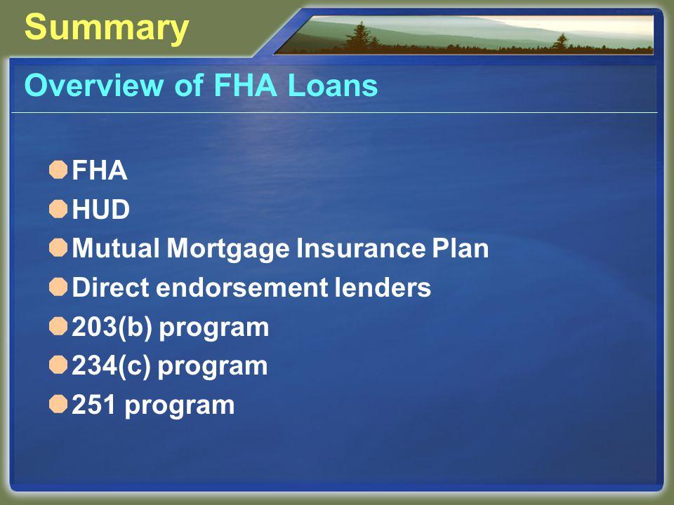 Summary Overview of FHA Loans  FHA  HUD  Mutual Mortgage Insurance Plan  Direct endorsement lenders  203(b) program  234(c) program  251 program