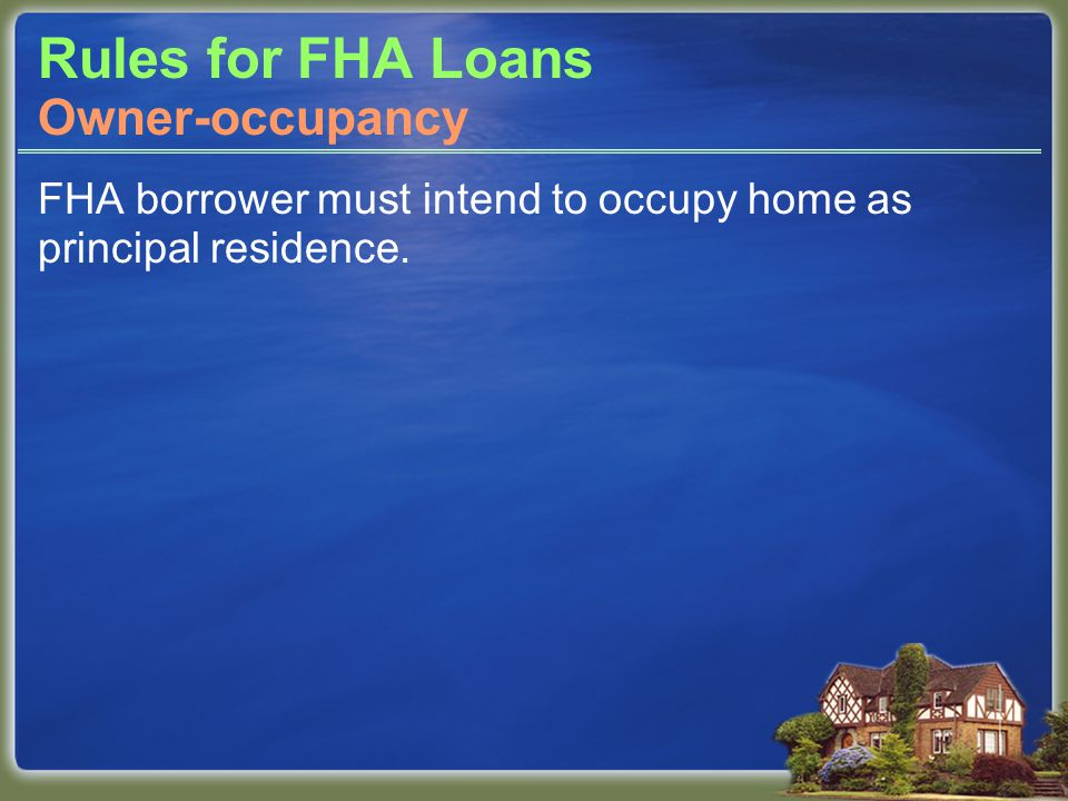 Rules for FHA Loans FHA borrower must intend to occupy home as principal residence. Owner-occupancy