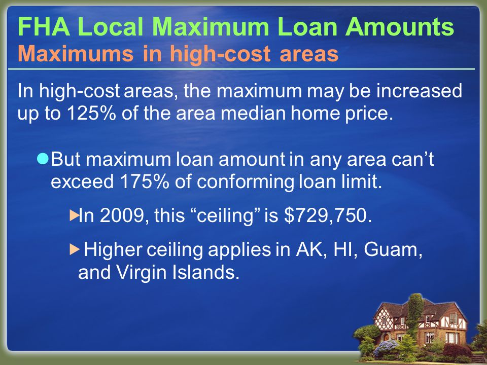 FHA Local Maximum Loan Amounts In high-cost areas, the maximum may be increased up to 125% of the area median home price. But maximum loan amount in a