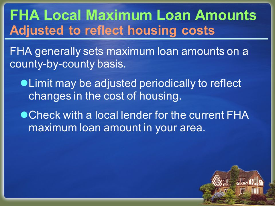 FHA Local Maximum Loan Amounts FHA generally sets maximum loan amounts on a county-by-county basis. Limit may be adjusted periodically to reflect chan
