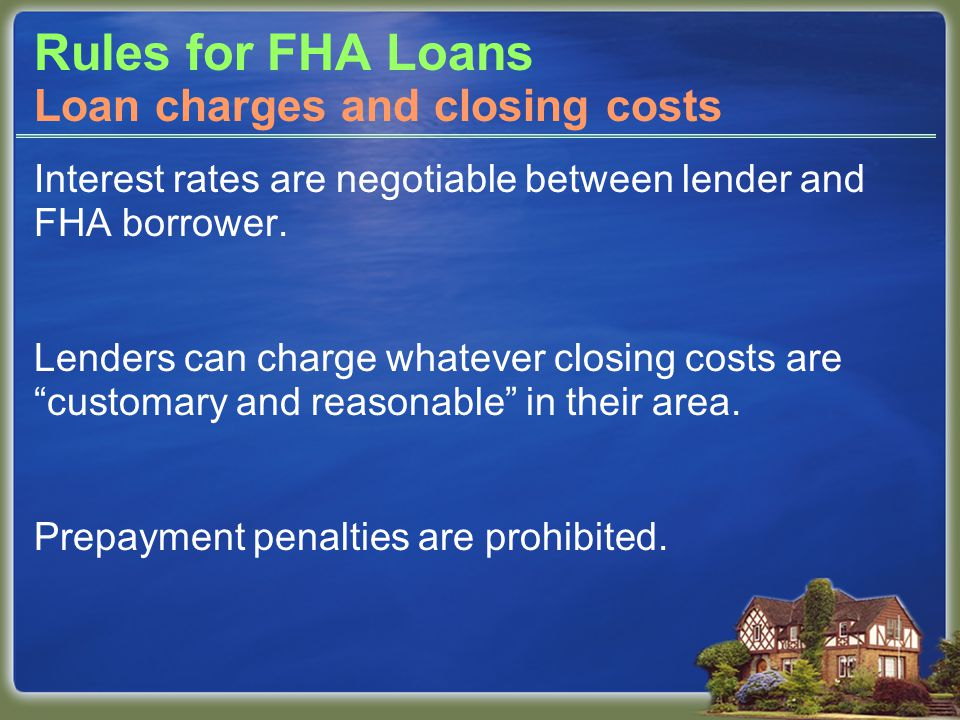 "Rules for FHA Loans Interest rates are negotiable between lender and FHA borrower. Lenders can charge whatever closing costs are ""customary and reason"