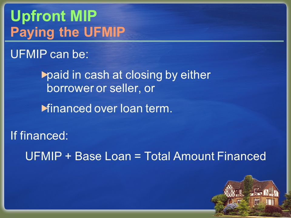 UFMIP can be:  paid in cash at closing by either borrower or seller, or  financed over loan term. If financed: UFMIP + Base Loan = Total Amount Fina