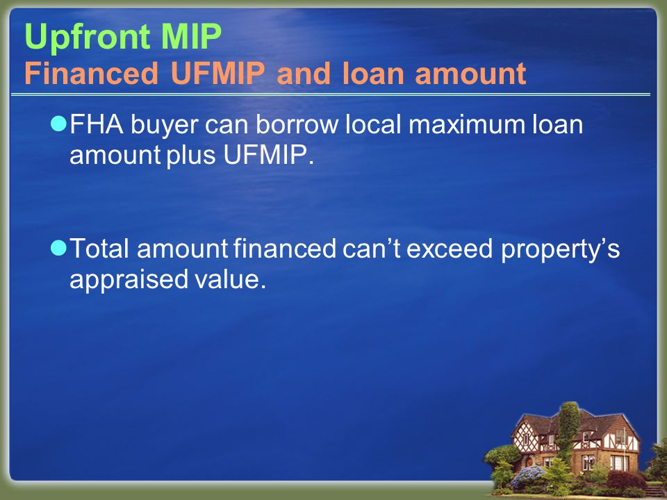 Upfront MIP FHA buyer can borrow local maximum loan amount plus UFMIP. Total amount financed can't exceed property's appraised value. Financed UFMIP a