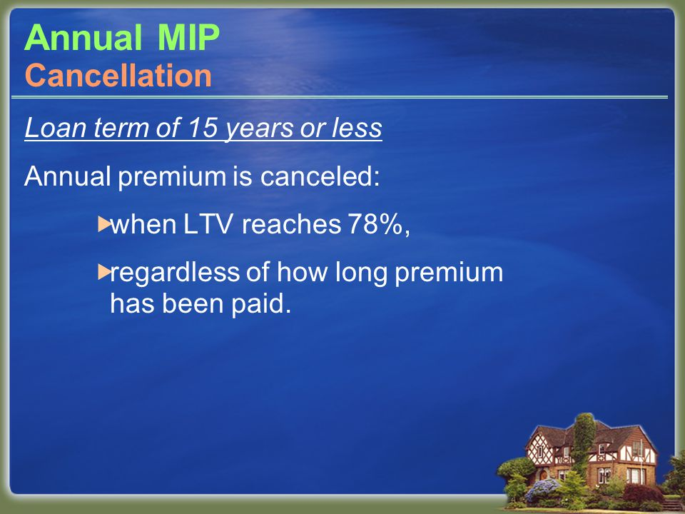 Annual MIP Loan term of 15 years or less Annual premium is canceled:  when LTV reaches 78%,  regardless of how long premium has been paid. Cancellat