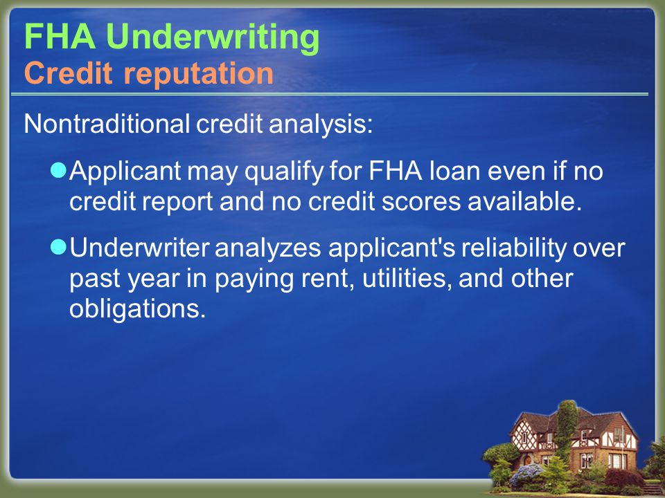 FHA Underwriting Nontraditional credit analysis: Applicant may qualify for FHA loan even if no credit report and no credit scores available. Underwrit