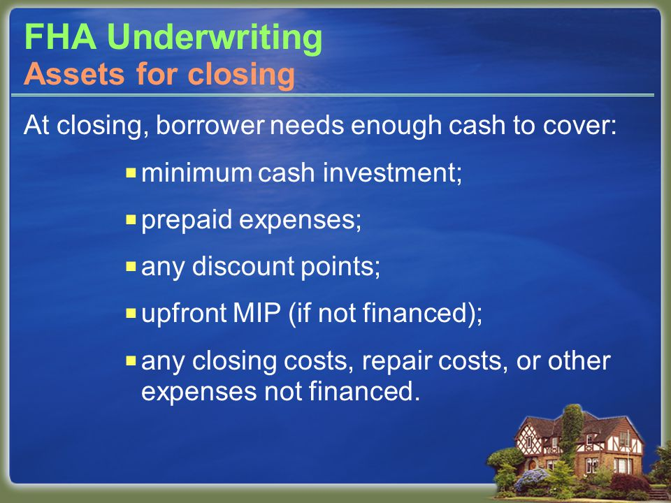 FHA Underwriting At closing, borrower needs enough cash to cover:  minimum cash investment;  prepaid expenses;  any discount points;  upfront MIP