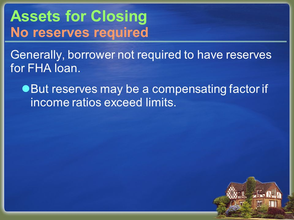Assets for Closing Generally, borrower not required to have reserves for FHA loan. But reserves may be a compensating factor if income ratios exceed l