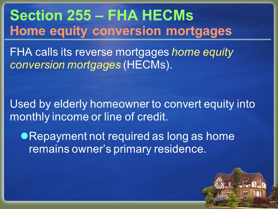 Section 255 – FHA HECMs FHA calls its reverse mortgages home equity conversion mortgages (HECMs). Used by elderly homeowner to convert equity into mon