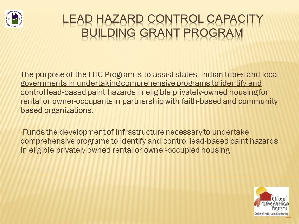 The purpose of the LHC Program is to assist states, Indian tribes and local governments in undertaking comprehensive programs to identify and control lead-based paint hazards in eligible privately-owned housing for rental or owner-occupants in partnership with faith-based and community based organizations.