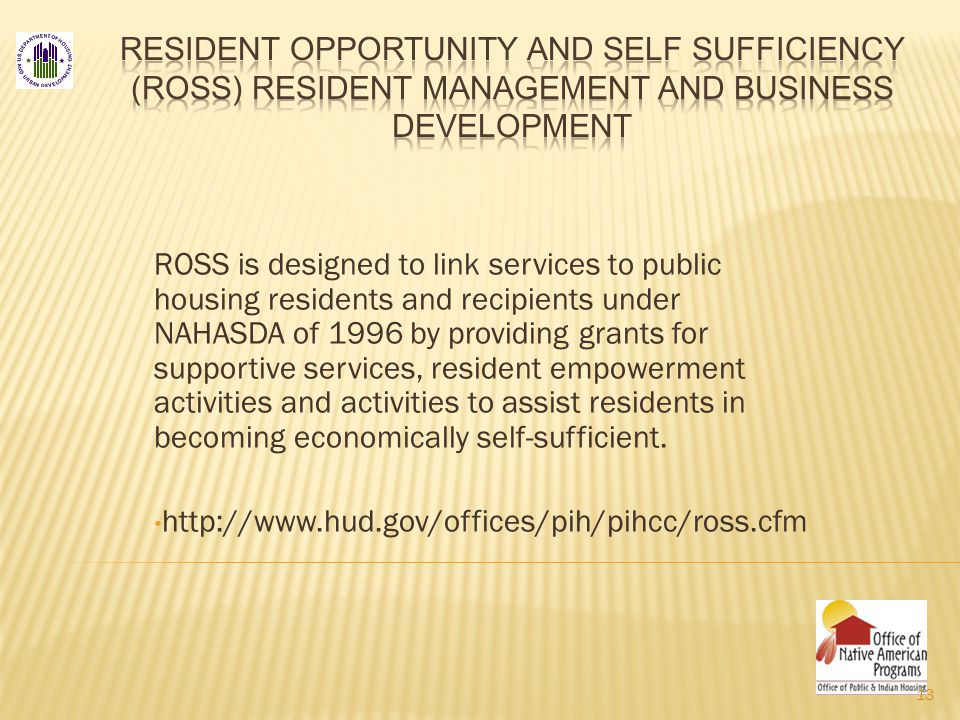 ROSS is designed to link services to public housing residents and recipients under NAHASDA of 1996 by providing grants for supportive services, resident empowerment activities and activities to assist residents in becoming economically self-sufficient.