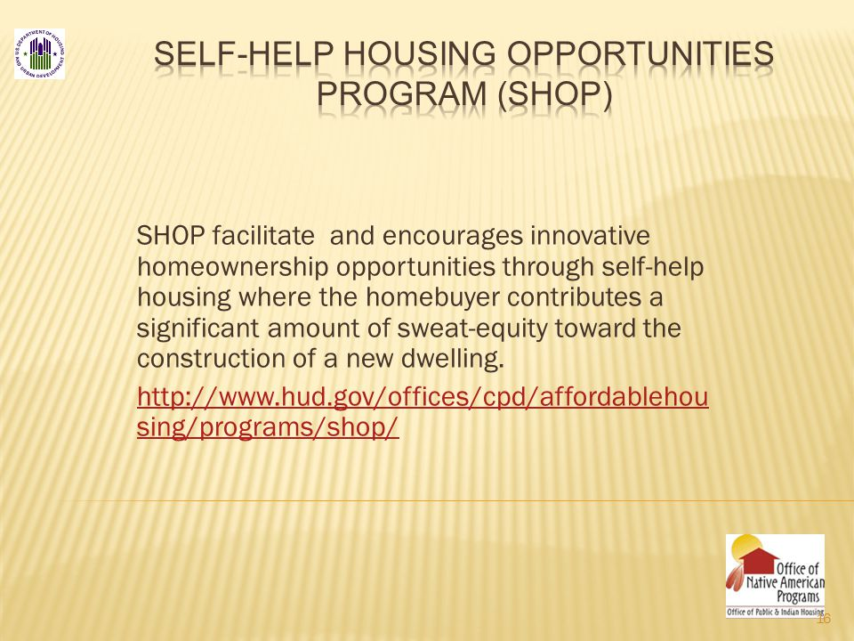 SHOP facilitate and encourages innovative homeownership opportunities through self-help housing where the homebuyer contributes a significant amount of sweat-equity toward the construction of a new dwelling.