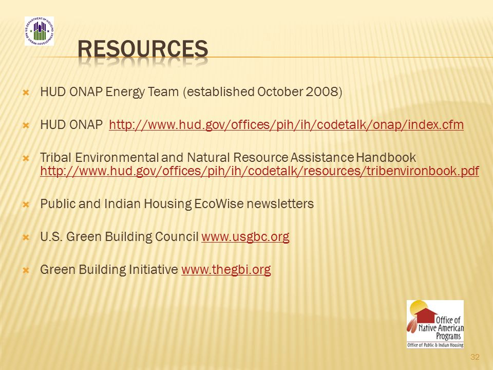  HUD ONAP Energy Team (established October 2008)  HUD ONAP http://www.hud.gov/offices/pih/ih/codetalk/onap/index.cfmhttp://www.hud.gov/offices/pih/ih/codetalk/onap/index.cfm  Tribal Environmental and Natural Resource Assistance Handbook http://www.hud.gov/offices/pih/ih/codetalk/resources/tribenvironbook.pdf http://www.hud.gov/offices/pih/ih/codetalk/resources/tribenvironbook.pdf  Public and Indian Housing EcoWise newsletters  U.S.
