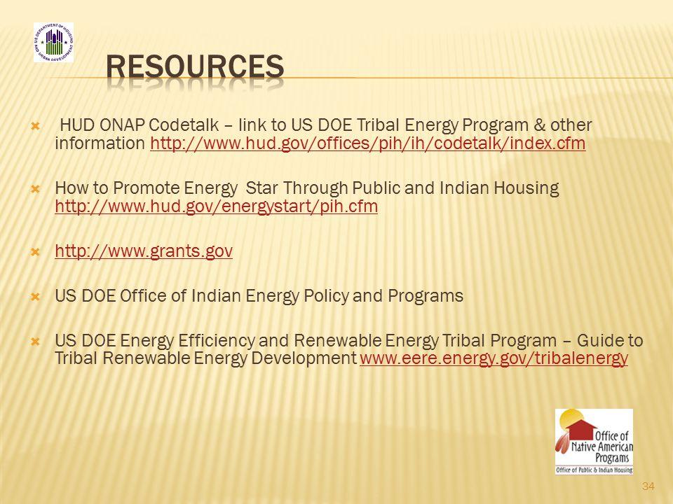  HUD ONAP Codetalk – link to US DOE Tribal Energy Program & other information http://www.hud.gov/offices/pih/ih/codetalk/index.cfmhttp://www.hud.gov/offices/pih/ih/codetalk/index.cfm  How to Promote Energy Star Through Public and Indian Housing http://www.hud.gov/energystart/pih.cfm http://www.hud.gov/energystart/pih.cfm  http://www.grants.gov http://www.grants.gov  US DOE Office of Indian Energy Policy and Programs  US DOE Energy Efficiency and Renewable Energy Tribal Program – Guide to Tribal Renewable Energy Development www.eere.energy.gov/tribalenergywww.eere.energy.gov/tribalenergy 34