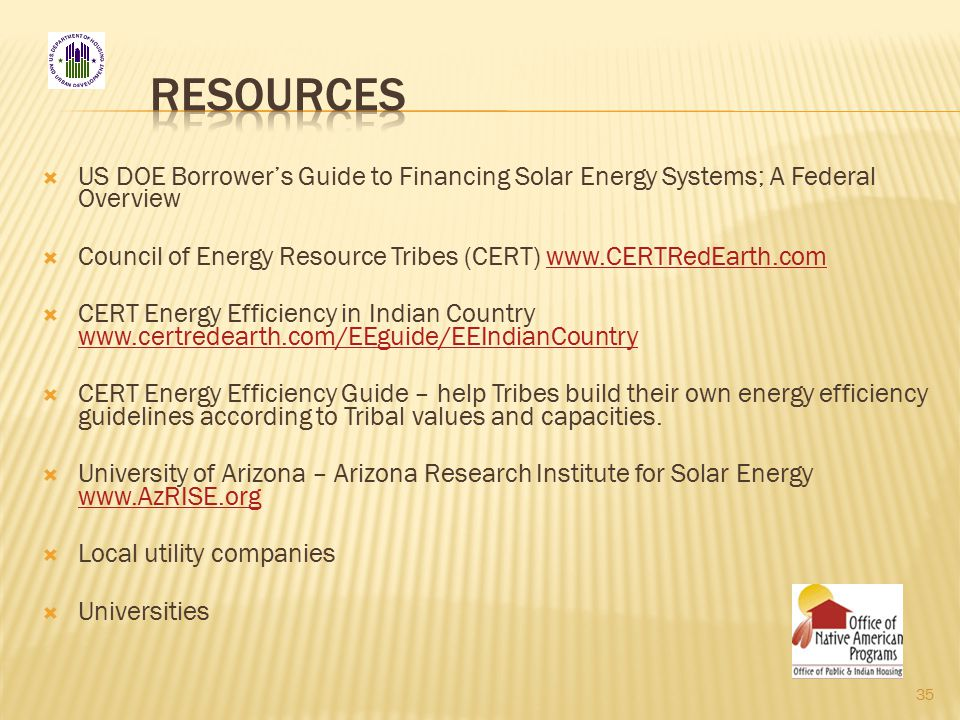  US DOE Borrower's Guide to Financing Solar Energy Systems; A Federal Overview  Council of Energy Resource Tribes (CERT) www.CERTRedEarth.comwww.CERTRedEarth.com  CERT Energy Efficiency in Indian Country www.certredearth.com/EEguide/EEIndianCountry www.certredearth.com/EEguide/EEIndianCountry  CERT Energy Efficiency Guide – help Tribes build their own energy efficiency guidelines according to Tribal values and capacities.