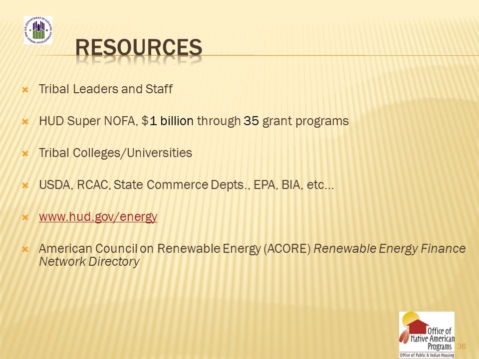  Tribal Leaders and Staff  HUD Super NOFA, $1 billion through 35 grant programs  Tribal Colleges/Universities  USDA, RCAC, State Commerce Depts., EPA, BIA, etc…  www.hud.gov/energy www.hud.gov/energy  American Council on Renewable Energy (ACORE) Renewable Energy Finance Network Directory 36