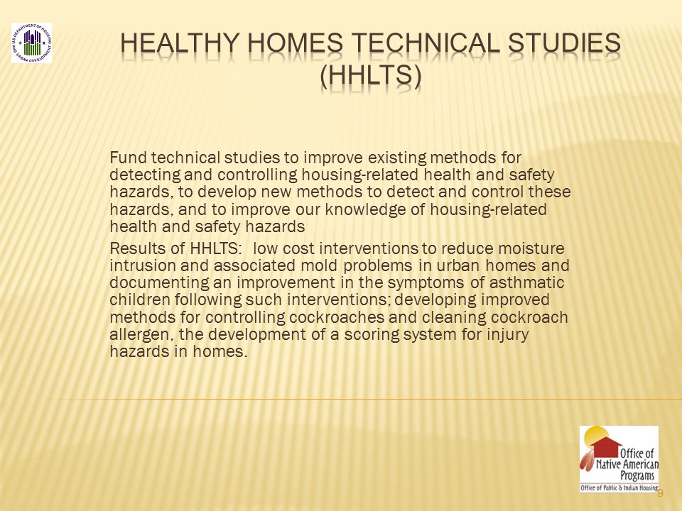 Fund technical studies to improve existing methods for detecting and controlling housing-related health and safety hazards, to develop new methods to detect and control these hazards, and to improve our knowledge of housing-related health and safety hazards Results of HHLTS: low cost interventions to reduce moisture intrusion and associated mold problems in urban homes and documenting an improvement in the symptoms of asthmatic children following such interventions; developing improved methods for controlling cockroaches and cleaning cockroach allergen, the development of a scoring system for injury hazards in homes.