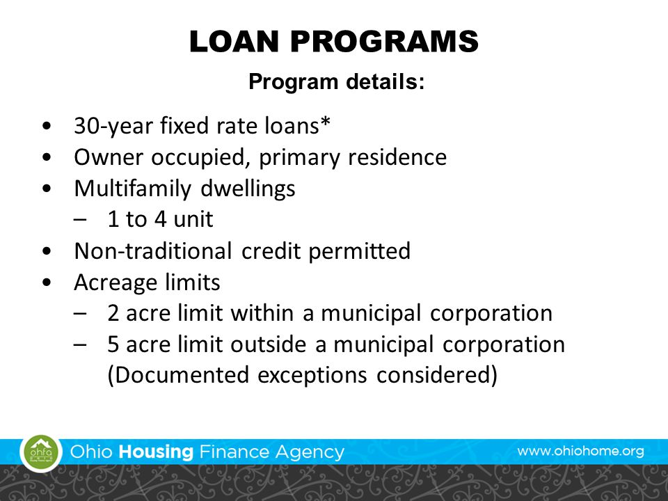LOAN PROGRAMS Program details: 30-year fixed rate loans* Owner occupied, primary residence Multifamily dwellings –1 to 4 unit Non-traditional credit permitted Acreage limits –2 acre limit within a municipal corporation –5 acre limit outside a municipal corporation (Documented exceptions considered)