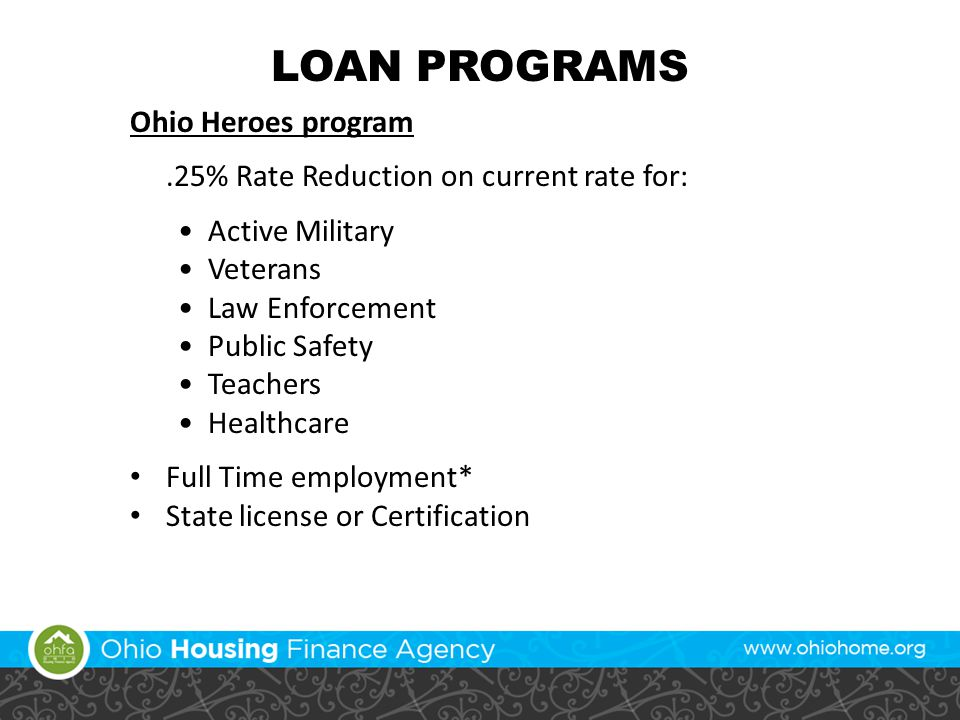 LOAN PROGRAMS Ohio Heroes program.25% Rate Reduction on current rate for: Active Military Veterans Law Enforcement Public Safety Teachers Healthcare Full Time employment* State license or Certification