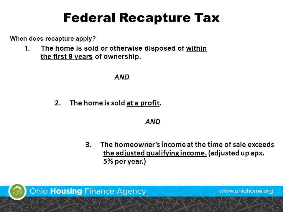 Federal Recapture Tax When does recapture apply? 1.The home is sold or otherwise disposed of within the first 9 years of ownership. AND 2. The home is