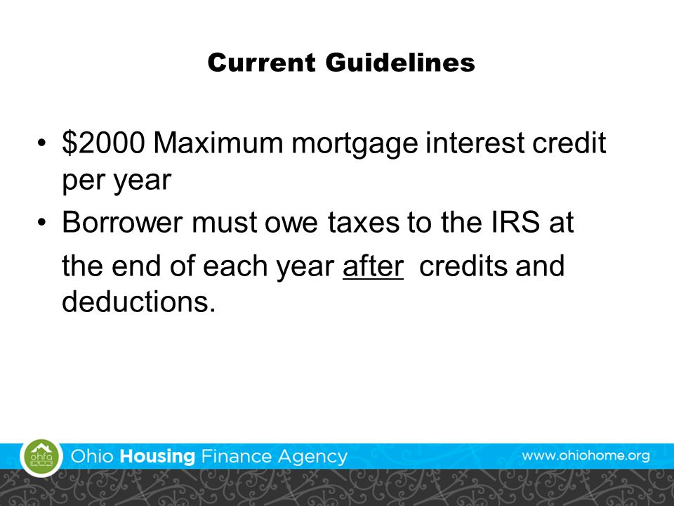 Current Guidelines $2000 Maximum mortgage interest credit per year Borrower must owe taxes to the IRS at the end of each year after credits and deduct