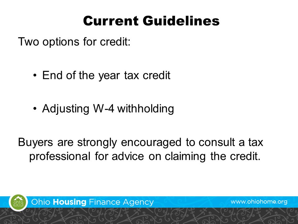 Current Guidelines Two options for credit: End of the year tax credit Adjusting W-4 withholding Buyers are strongly encouraged to consult a tax professional for advice on claiming the credit.