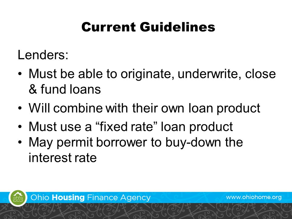 Current Guidelines Lenders: Must be able to originate, underwrite, close & fund loans Will combine with their own loan product Must use a fixed rate loan product May permit borrower to buy-down the interest rate