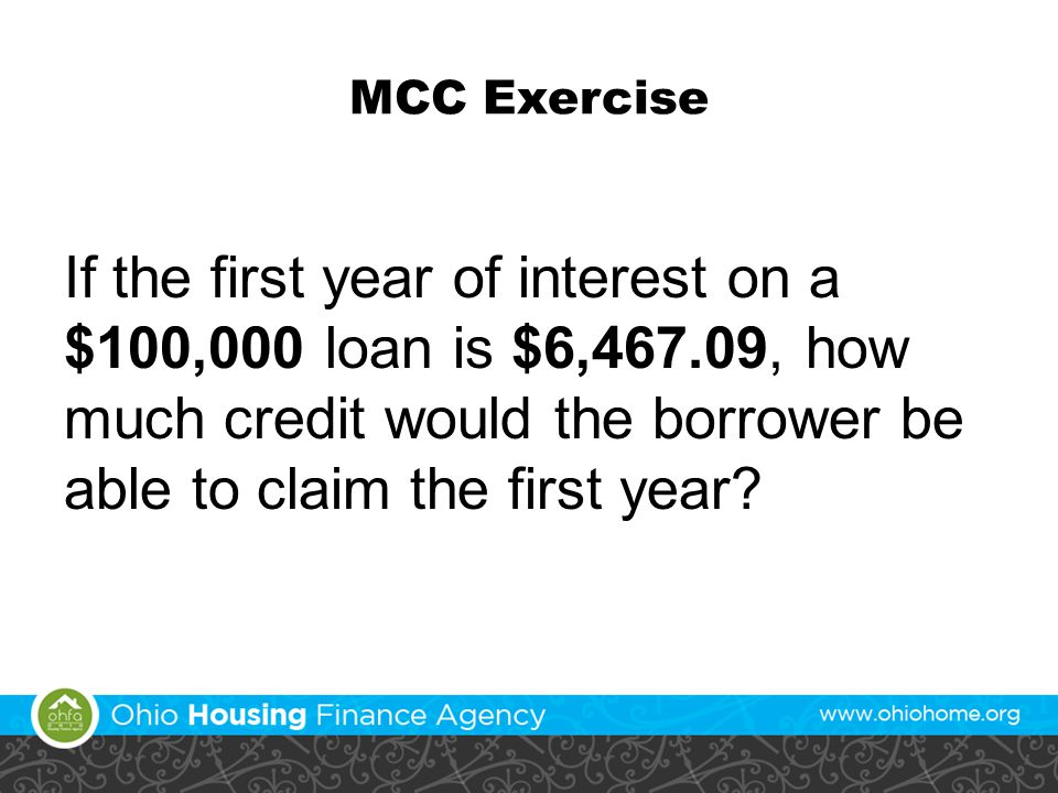 MCC Exercise If the first year of interest on a $100,000 loan is $6,467.09, how much credit would the borrower be able to claim the first year