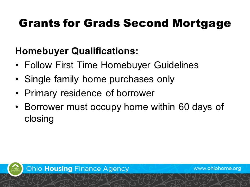 Grants for Grads Second Mortgage Homebuyer Qualifications: Follow First Time Homebuyer Guidelines Single family home purchases only Primary residence of borrower Borrower must occupy home within 60 days of closing