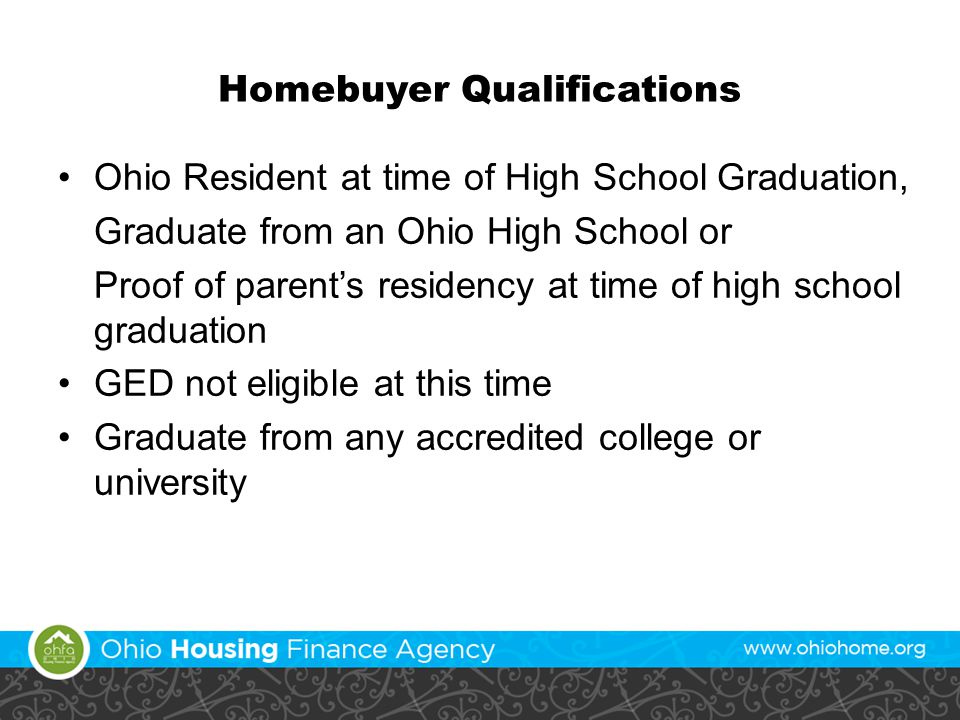 Homebuyer Qualifications Ohio Resident at time of High School Graduation, Graduate from an Ohio High School or Proof of parent's residency at time of high school graduation GED not eligible at this time Graduate from any accredited college or university