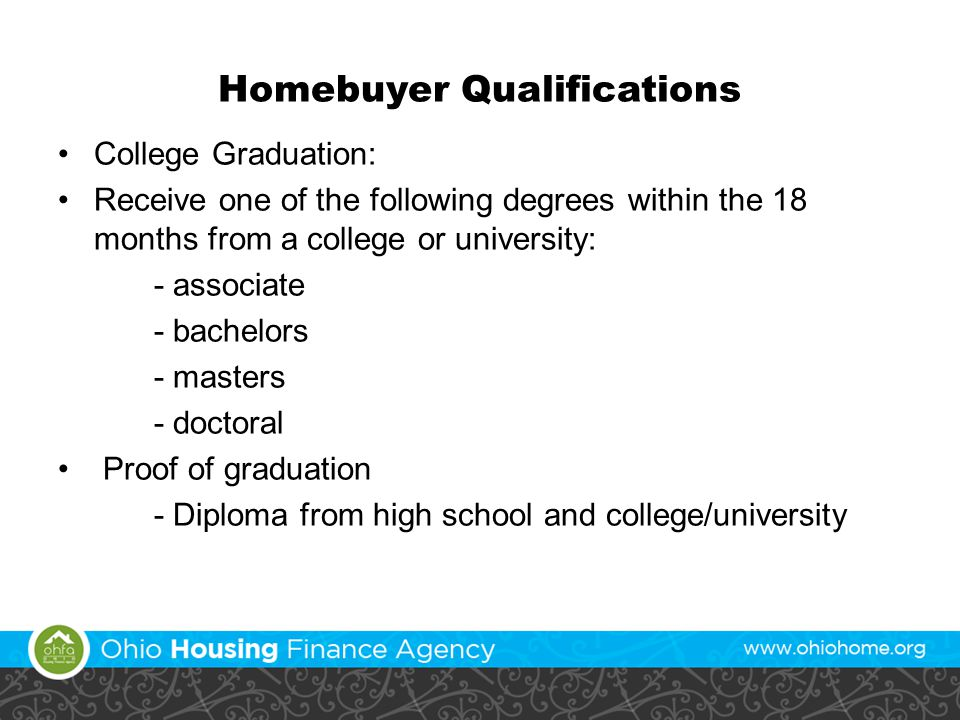 Homebuyer Qualifications College Graduation: Receive one of the following degrees within the 18 months from a college or university: - associate - bachelors - masters - doctoral Proof of graduation - Diploma from high school and college/university