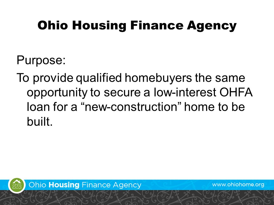 Ohio Housing Finance Agency Purpose: To provide qualified homebuyers the same opportunity to secure a low-interest OHFA loan for a new-construction home to be built.