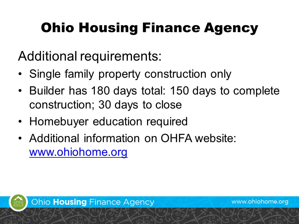 Ohio Housing Finance Agency Additional requirements: Single family property construction only Builder has 180 days total: 150 days to complete construction; 30 days to close Homebuyer education required Additional information on OHFA website: www.ohiohome.org www.ohiohome.org