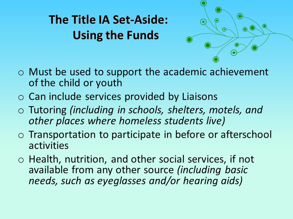 Title IA Set-Asides: Non-Permissible Use of Funds o Transportation to/from the school of origin* o Rent or Motel stays o Utilities or debt payments for families or students o Clothing for parents or guardians o Prom dresses o Class rings o Yearbooks *NOTE: the upcoming reauthorizations of MV and ESEA may result in school transportation becoming an allowable expenditure for homeless student under Title IA.