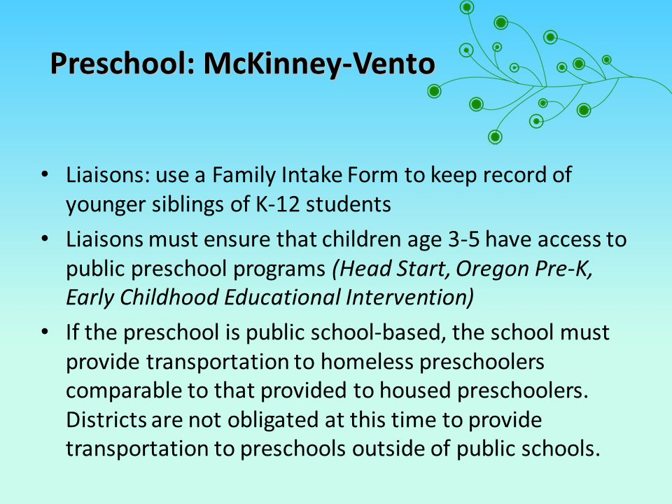 Liaisons: use a Family Intake Form to keep record of younger siblings of K-12 students Liaisons must ensure that children age 3-5 have access to public preschool programs (Head Start, Oregon Pre-K, Early Childhood Educational Intervention) If the preschool is public school-based, the school must provide transportation to homeless preschoolers comparable to that provided to housed preschoolers.