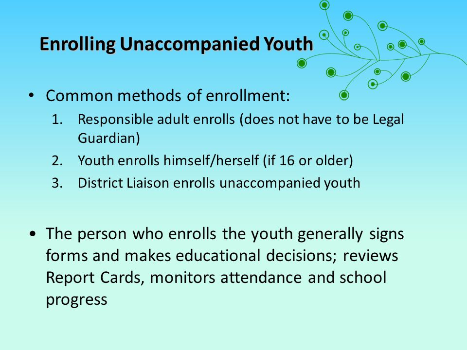 Enrolling Unaccompanied Youth Common methods of enrollment: 1.Responsible adult enrolls (does not have to be Legal Guardian) 2.Youth enrolls himself/herself (if 16 or older) 3.District Liaison enrolls unaccompanied youth The person who enrolls the youth generally signs forms and makes educational decisions; reviews Report Cards, monitors attendance and school progress