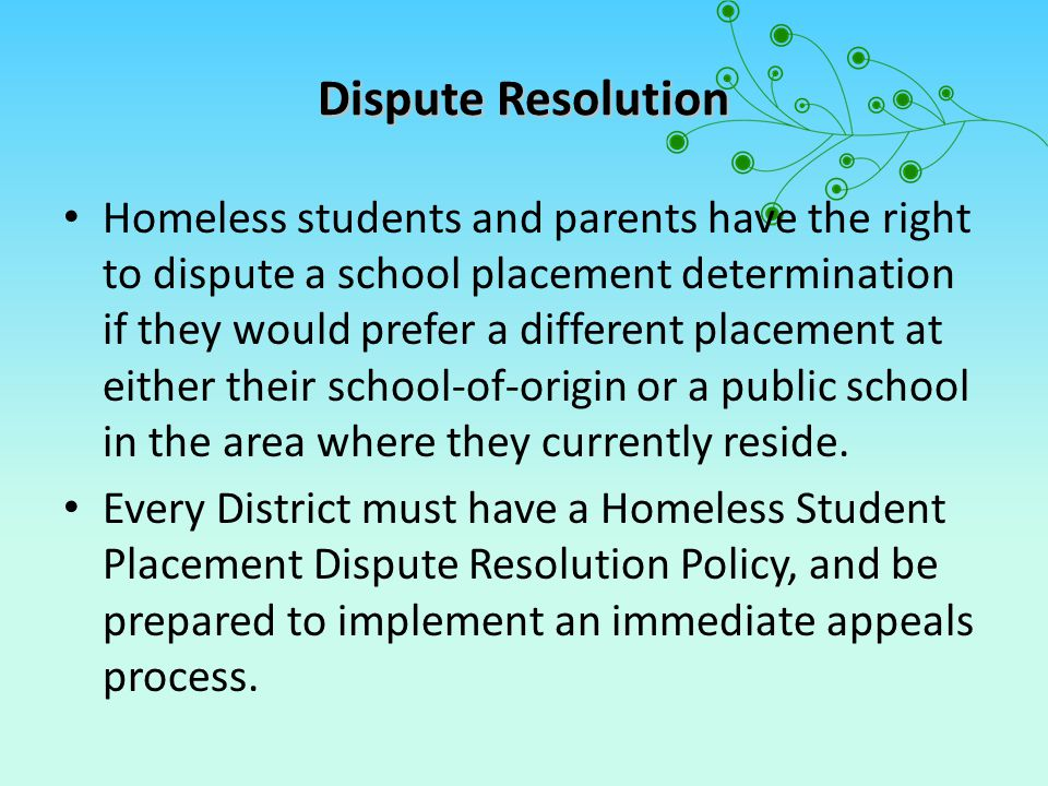 Dispute Resolution Homeless students and parents have the right to dispute a school placement determination if they would prefer a different placement at either their school-of-origin or a public school in the area where they currently reside.